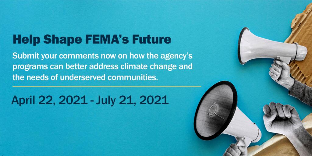 Help Shape FEMA'S Future   Submit your comments now on how the agency's programs can better address climate change and the needs of underserved communities  April 22, 2021 – June 21, 2021